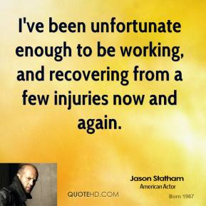 Jason Statham - I've been unfortunate enough to be working, and recovering from a few injuries now and again.