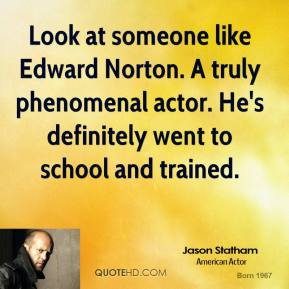 Jason Statham - Look at someone like Edward Norton. A truly phenomenal actor. He's definitely went to school and trained.