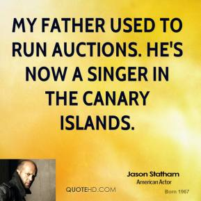 Jason Statham - My father used to run auctions. He's now a singer in the Canary Islands.