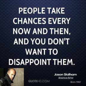 Jason Statham - People take chances every now and then, and you don't want to disappoint them.