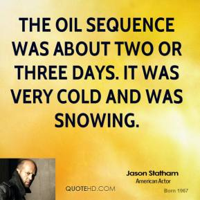 Jason Statham - The oil sequence was about two or three days. It was very cold and was snowing.