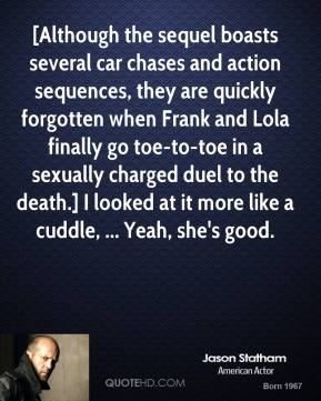 [Although the sequel boasts several car chases and action sequences, they are quickly forgotten when Frank and Lola finally go toe-to-toe in a sexually charged duel to the death.] I looked at it more like a cuddle, ... Yeah, she's good.