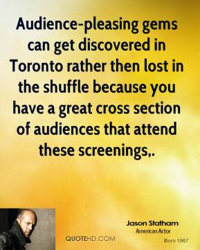 Jason Statham  - Audience-pleasing gems can get discovered in Toronto rather then lost in the shuffle because you have a great cross section of audiences that attend these screenings.