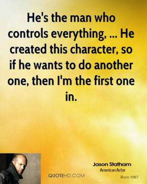 Jason Statham  - He's the man who controls everything, ... He created this character, so if he wants to do another one, then I'm the first one in.