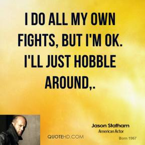 Jason Statham  - I do all my own fights, but I'm OK. I'll just hobble around.