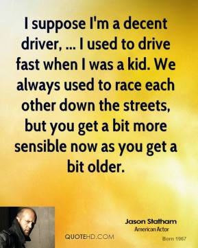 Jason Statham  - I suppose I'm a decent driver, ... I used to drive fast when I was a kid. We always used to race each other down the streets, but you get a bit more sensible now as you get a bit older.