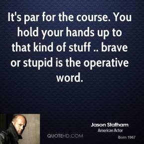 Jason Statham  - It's par for the course. You hold your hands up to that kind of stuff .. brave or stupid is the operative word.