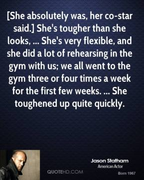 [She absolutely was, her co-star said.] She's tougher than she looks, ... She's very flexible, and she did a lot of rehearsing in the gym with us; we all went to the gym three or four times a week for the first few weeks. ... She toughened up quite quickly.