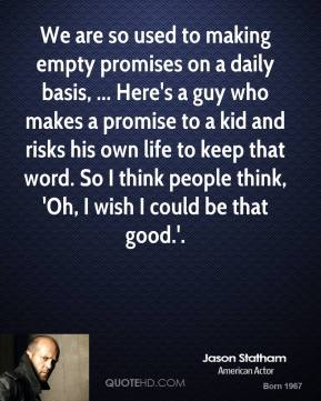 Jason Statham  - We are so used to making empty promises on a daily basis, ... Here's a guy who makes a promise to a kid and risks his own life to keep that word. So I think people think, 'Oh, I wish I could be that good.'.