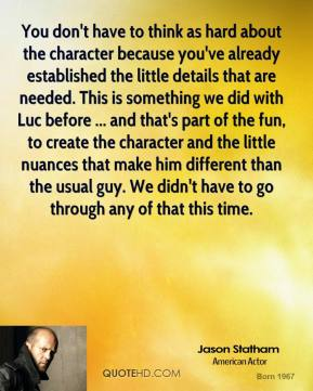 Jason Statham  - You don't have to think as hard about the character because you've already established the little details that are needed. This is something we did with Luc before ... and that's part of the fun, to create the character and the little nuances that make him different than the usual guy. We didn't have to go through any of that this time.