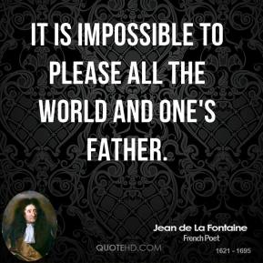 Jean de La Fontaine - It is impossible to please all the world and one's father.