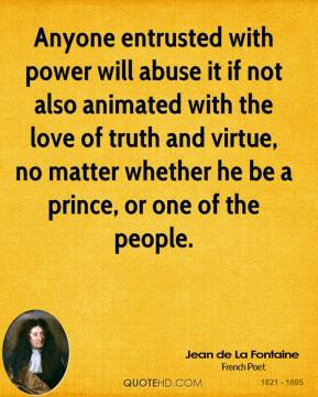 Anyone entrusted with power will abuse it if not also animated with the love of truth and virtue, no matter whether he be a prince, or one of the people.