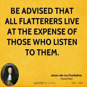 Be advised that all flatterers live at the expense of those who listen to them.