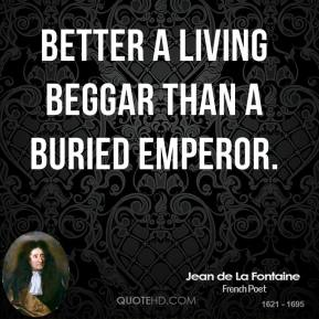 Jean de La Fontaine - Better a living beggar than a buried emperor.