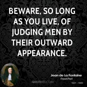 Jean de La Fontaine - Beware, so long as you live, of judging men by their outward appearance.