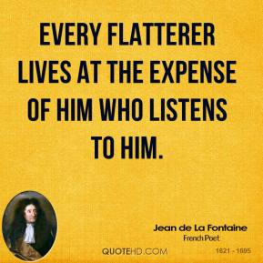Jean de La Fontaine - Every flatterer lives at the expense of him who listens to him.