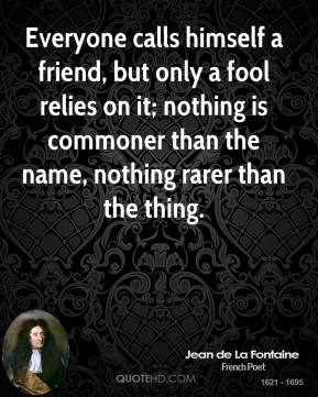 Jean de La Fontaine - Everyone calls himself a friend, but only a fool relies on it; nothing is commoner than the name, nothing rarer than the thing.