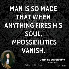 Jean de La Fontaine - Man is so made that when anything fires his soul, impossibilities vanish.
