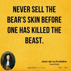Jean de La Fontaine - Never sell the bear's skin before one has killed the beast.