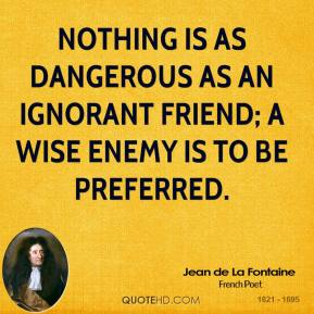 Jean de La Fontaine - Nothing is as dangerous as an ignorant friend; a wise enemy is to be preferred.