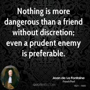 Jean de La Fontaine - Nothing is more dangerous than a friend without discretion; even a prudent enemy is preferable.