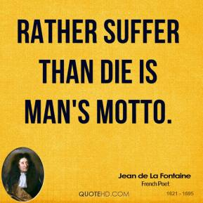 Rather suffer than die is man's motto.