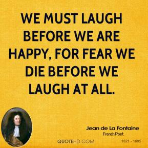 We must laugh before we are happy, for fear we die before we laugh at all.