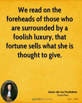 We read on the foreheads of those who are surrounded by a foolish luxury, that fortune sells what she is thought to give.