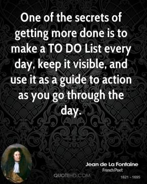 One of the secrets of getting more done is to make a TO DO List every day, keep it visible, and use it as a guide to action as you go through the day.