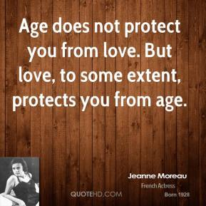 Age does not protect you from love. But love, to some extent, protects you from age.