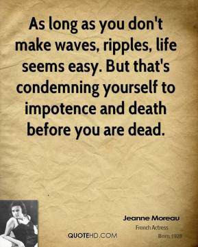 Jeanne Moreau - As long as you don't make waves, ripples, life seems easy. But that's condemning yourself to impotence and death before you are dead.