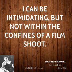Jeanne Moreau - I can be intimidating, but not within the confines of a film shoot.