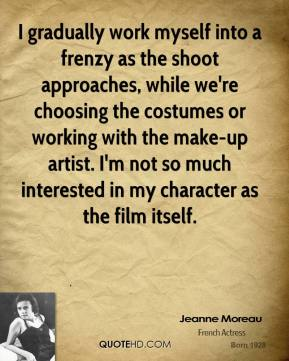 Jeanne Moreau - I gradually work myself into a frenzy as the shoot approaches, while we're choosing the costumes or working with the make-up artist. I'm not so much interested in my character as the film itself.