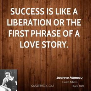 Jeanne Moreau - Success is like a liberation or the first phrase of a love story.