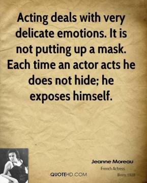 Jeanne Moreau  - Acting deals with very delicate emotions. It is not putting up a mask. Each time an actor acts he does not hide; he exposes himself.