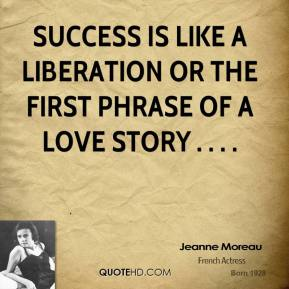 Jeanne Moreau  - Success is like a liberation or the first phrase of a love story . . . .