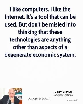 Jerry Brown - I like computers. I like the Internet. It's a tool that can be used. But don't be misled into thinking that these technologies are anything other than aspects of a degenerate economic system.