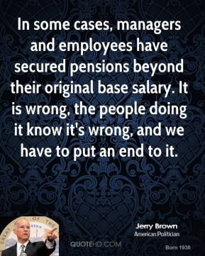 Jerry Brown - In some cases, managers and employees have secured pensions beyond their original base salary. It is wrong, the people doing it know it's wrong, and we have to put an end to it.
