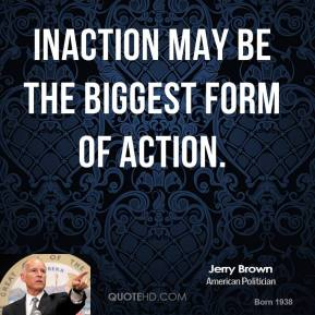 Jerry Brown - Inaction may be the biggest form of action.