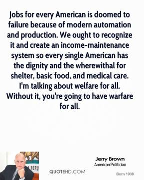 Jerry Brown - Jobs for every American is doomed to failure because of modern automation and production. We ought to recognize it and create an income-maintenance system so every single American has the dignity and the wherewithal for shelter, basic food, and medical care. I'm talking about welfare for all. Without it, you're going to have warfare for all.