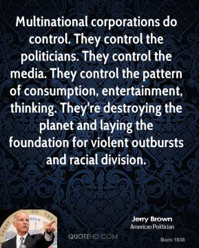 Jerry Brown - Multinational corporations do control. They control the politicians. They control the media. They control the pattern of consumption, entertainment, thinking. They're destroying the planet and laying the foundation for violent outbursts and racial division.