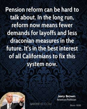Jerry Brown - Pension reform can be hard to talk about. In the long run, reform now means fewer demands for layoffs and less draconian measures in the future. It's in the best interest of all Californians to fix this system now.