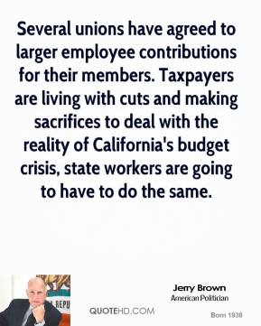 Jerry Brown - Several unions have agreed to larger employee contributions for their members. Taxpayers are living with cuts and making sacrifices to deal with the reality of California's budget crisis, state workers are going to have to do the same.