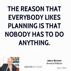 Jerry Brown - The reason that everybody likes planning is that nobody has to do anything.
