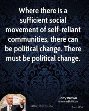 Jerry Brown - Where there is a sufficient social movement of self-reliant communities, there can be political change. There must be political change.
