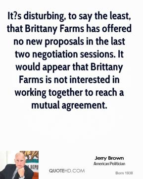 It?s disturbing, to say the least, that Brittany Farms has offered no new proposals in the last two negotiation sessions. It would appear that Brittany Farms is not interested in working together to reach a mutual agreement.