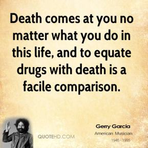 Death comes at you no matter what you do in this life, and to equate drugs with death is a facile comparison.