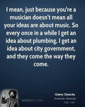 I mean, just because you're a musician doesn't mean all your ideas are about music. So every once in a while I get an idea about plumbing, I get an idea about city government, and they come the way they come.