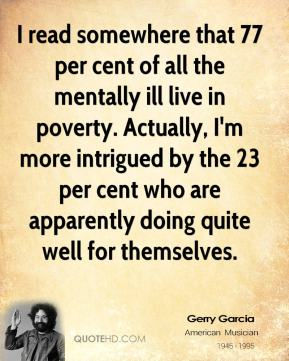 I read somewhere that 77 per cent of all the mentally ill live in poverty. Actually, I'm more intrigued by the 23 per cent who are apparently doing quite well for themselves.