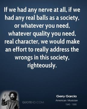 If we had any nerve at all, if we had any real balls as a society, or whatever you need, whatever quality you need, real character, we would make an effort to really address the wrongs in this society, righteously.